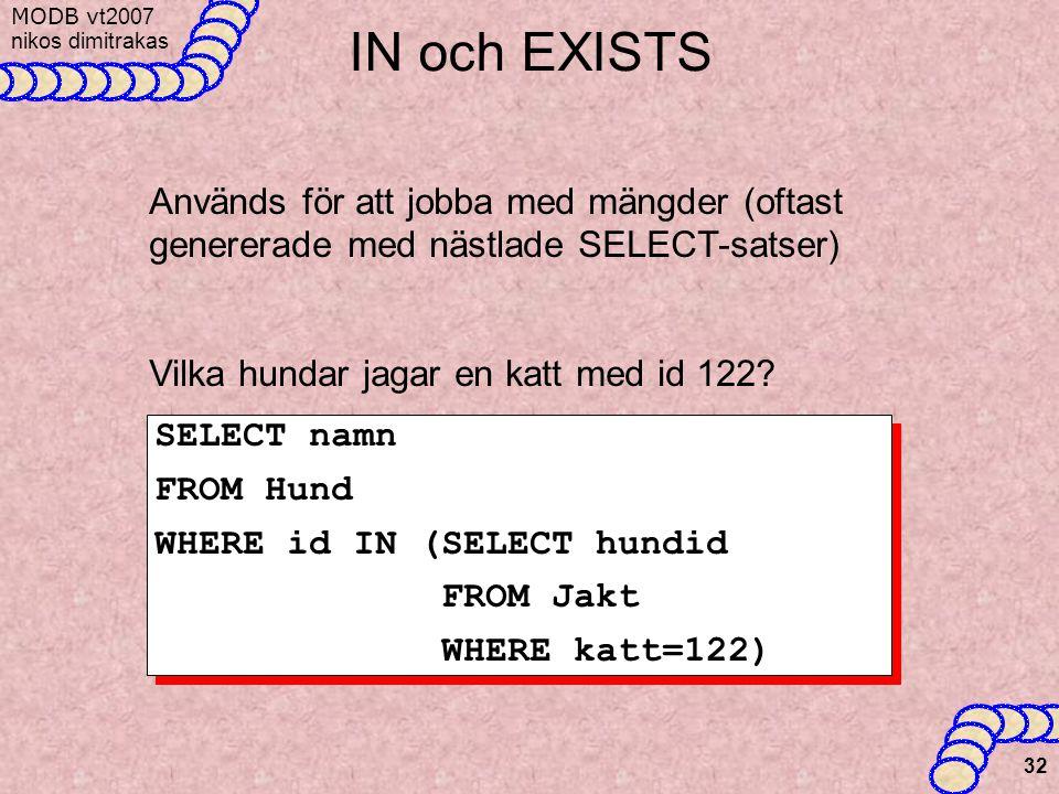 MODB v t2007 nikos dimitrakas 32 IN och EXISTS Används för att jobba med mängder (oftast genererade med nästlade SELECT-satser) Vilka hundar jagar en katt med id 122.