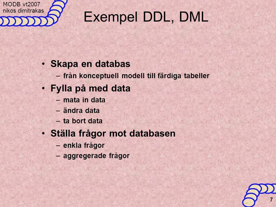 MODB v t2007 nikos dimitrakas 7 Exempel DDL, DML Skapa en databas –från konceptuell modell till färdiga tabeller Fylla på med data –mata in data –ändra data –ta bort data Ställa frågor mot databasen –enkla frågor –aggregerade frågor