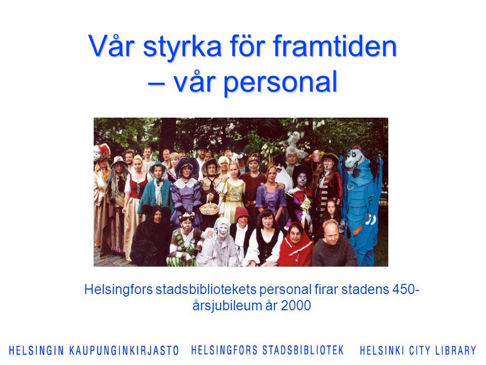 Vår styrka för framtiden – vår personal Helsingfors stadsbibliotekets personal firar stadens 450- årsjubileum år 2000