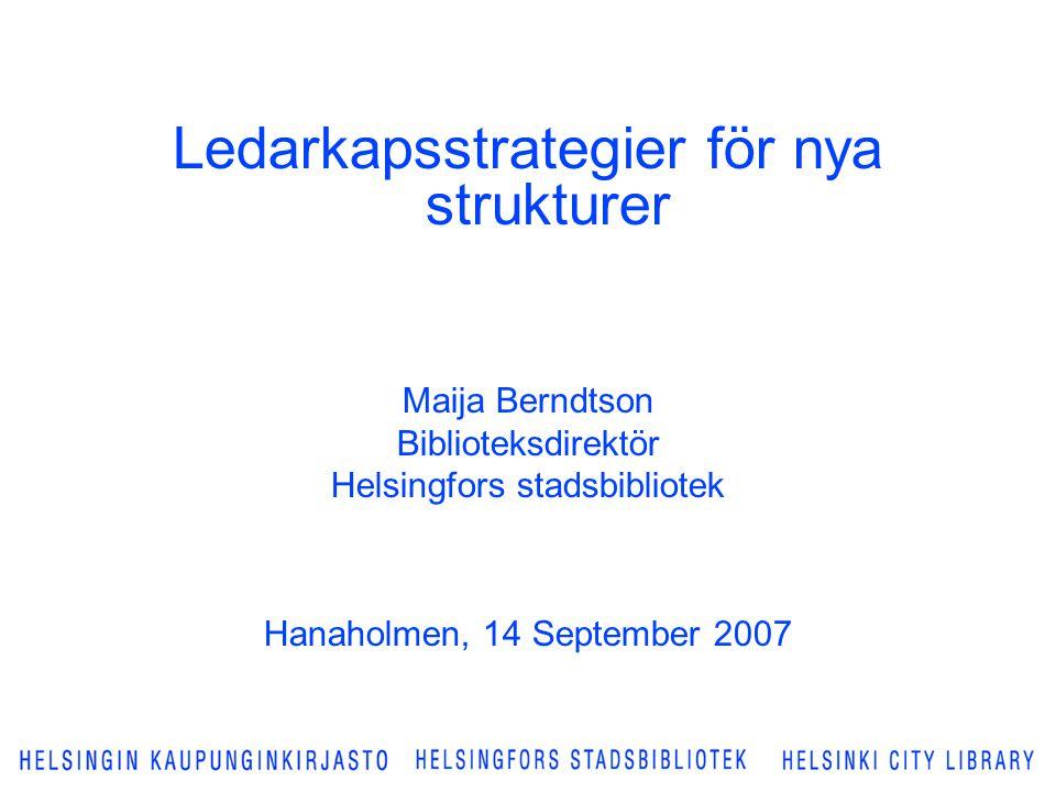 Ledarkapsstrategier för nya strukturer Maija Berndtson Biblioteksdirektör Helsingfors stadsbibliotek Hanaholmen, 14 September 2007