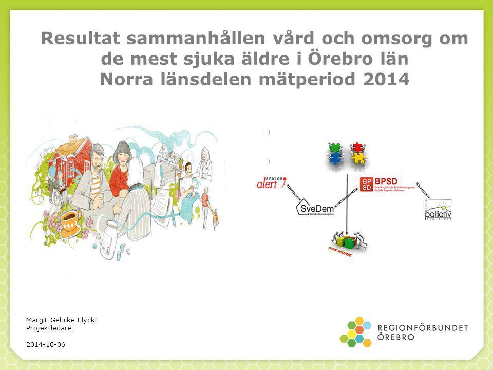 Resultat sammanhållen vård och omsorg om de mest sjuka äldre i Örebro län Norra länsdelen mätperiod 2014 Margit Gehrke Flyckt Projektledare 2014-10-06