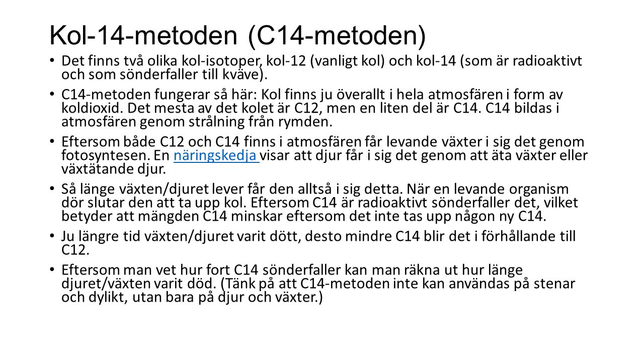 Kol-14-metoden (C14-metoden) Det finns två olika kol-isotoper, kol-12 (vanligt kol) och kol-14 (som är radioaktivt och som sönderfaller till kväve). C