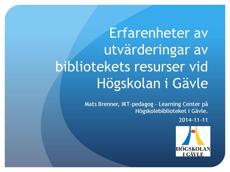 Erfarenheter av utvärderingar av bibliotekets resurser vid Högskolan i Gävle Mats Brenner, IKT-pedagog – Learning Center på Högskolebiblioteket i Gävle.