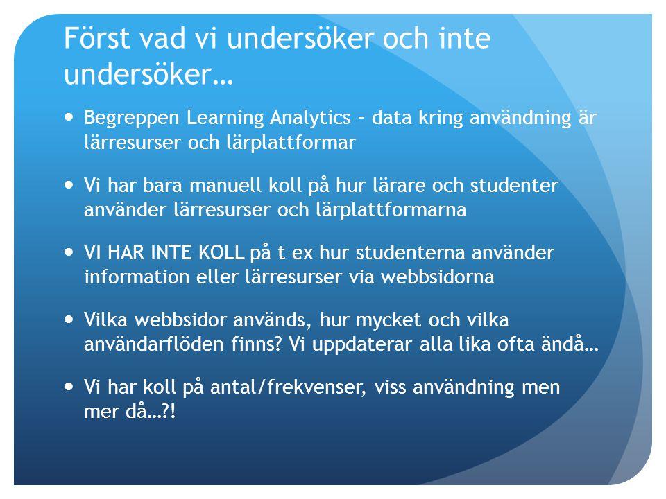 Först vad vi undersöker och inte undersöker… Begreppen Learning Analytics – data kring användning är lärresurser och lärplattformar Vi har bara manuell koll på hur lärare och studenter använder lärresurser och lärplattformarna VI HAR INTE KOLL på t ex hur studenterna använder information eller lärresurser via webbsidorna Vilka webbsidor används, hur mycket och vilka användarflöden finns.