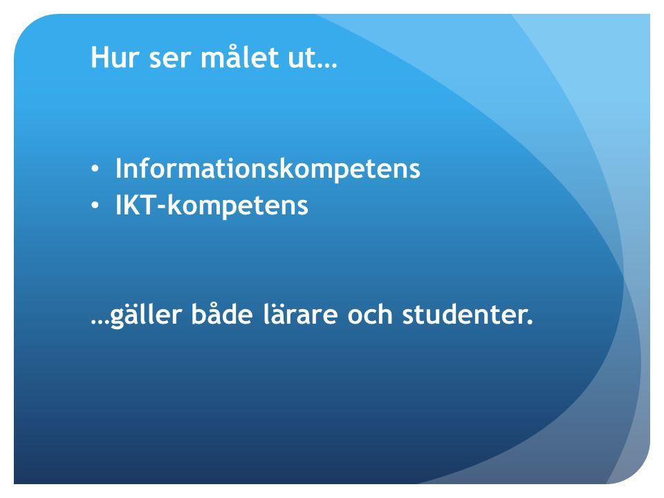 Hur ser målet ut… Informationskompetens IKT-kompetens …gäller både lärare och studenter.
