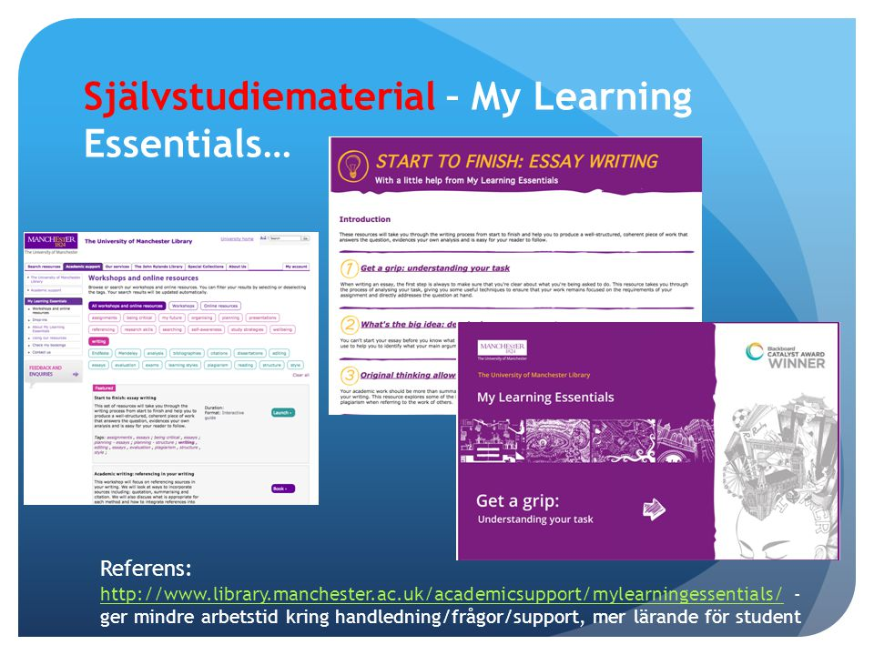 Självstudiematerial – My Learning Essentials… Referens: http://www.library.manchester.ac.uk/academicsupport/mylearningessentials/ - ger mindre arbetstid kring handledning/frågor/support, mer lärande för student http://www.library.manchester.ac.uk/academicsupport/mylearningessentials/
