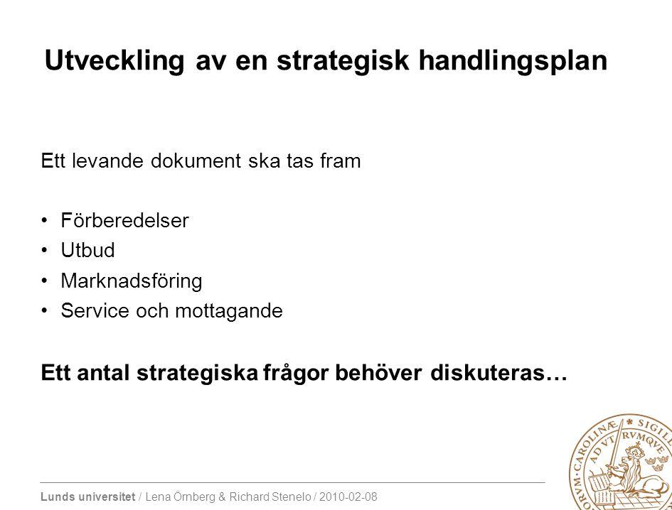 Lunds universitet / Lena Örnberg & Richard Stenelo / 2010-02-08 Utveckling av en strategisk handlingsplan Ett levande dokument ska tas fram Förberedelser Utbud Marknadsföring Service och mottagande Ett antal strategiska frågor behöver diskuteras…