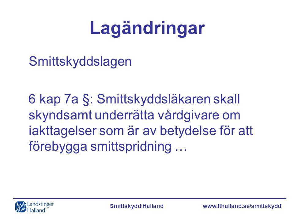 Smittskydd Halland www.lthalland.se/smittskydd Lagändringar Smittskyddslagen 6 kap 7a §: Smittskyddsläkaren skall skyndsamt underrätta vårdgivare om i