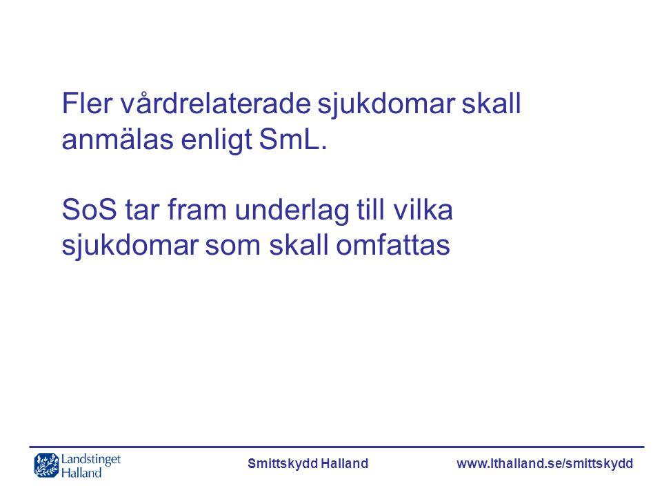 Smittskydd Halland www.lthalland.se/smittskydd Fler vårdrelaterade sjukdomar skall anmälas enligt SmL. SoS tar fram underlag till vilka sjukdomar som