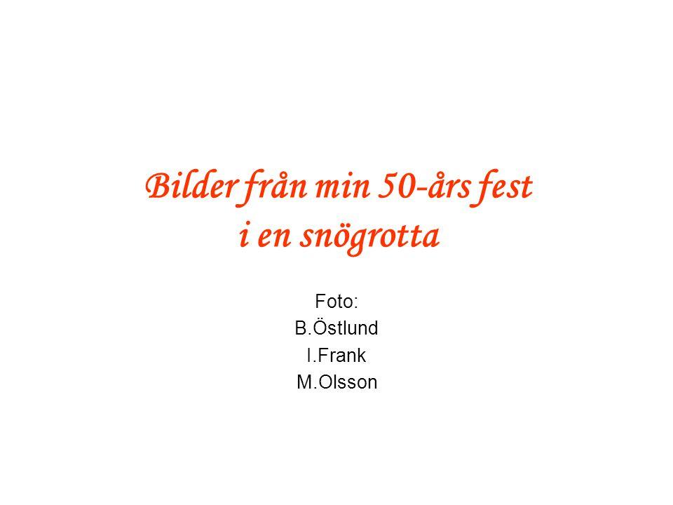 Bilder från min 50-års fest i en snögrotta Foto: B.Östlund I.Frank M.Olsson