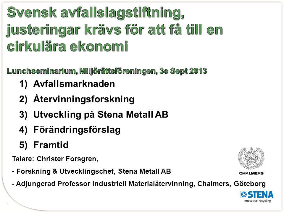 1 1)Avfallsmarknaden 2)Återvinningsforskning 3)Utveckling på Stena Metall AB 4)Förändringsförslag 5)Framtid Talare: Christer Forsgren, - Forskning & U