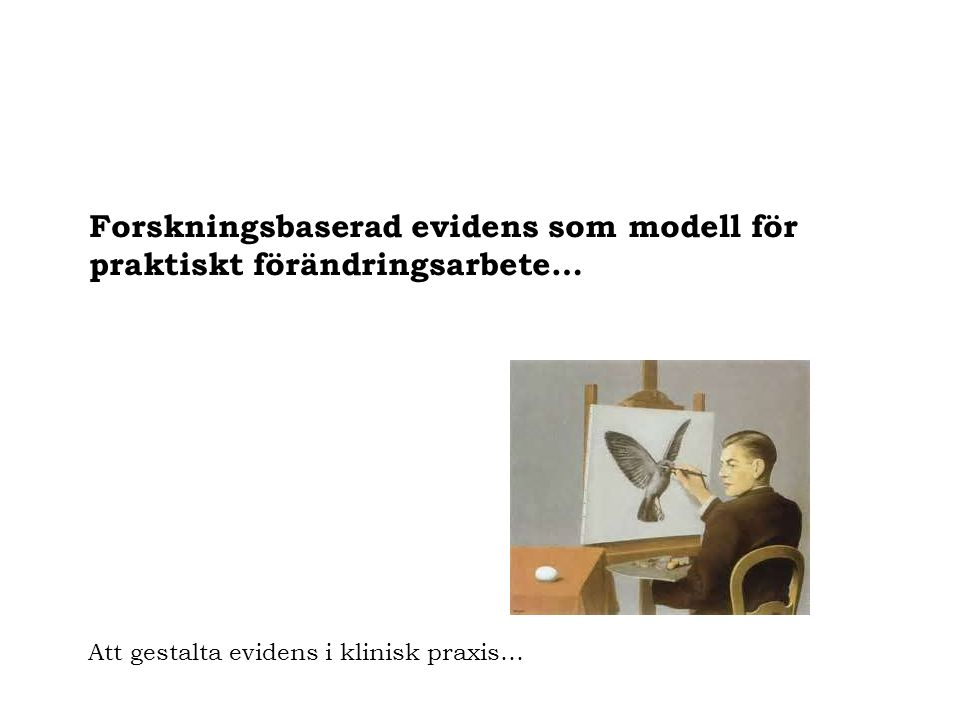 Forskningsbaserad evidens som modell för praktiskt förändringsarbete… Att gestalta evidens i klinisk praxis…