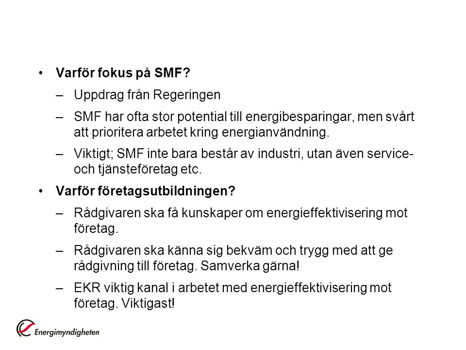 Varför fokus på SMF? –Uppdrag från Regeringen –SMF har ofta stor potential till energibesparingar, men svårt att prioritera arbetet kring energianvänd