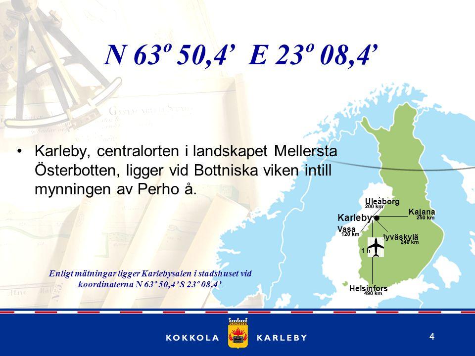 4 Kajana 250 km Helsinfors 490 km Vasa 120 km Uleåborg 200 km Jyväskylä 240 km N 63 50,4 E 23 08,4 Karleby, centralorten i landskapet Mellersta Österbotten, ligger vid Bottniska viken intill mynningen av Perho å.