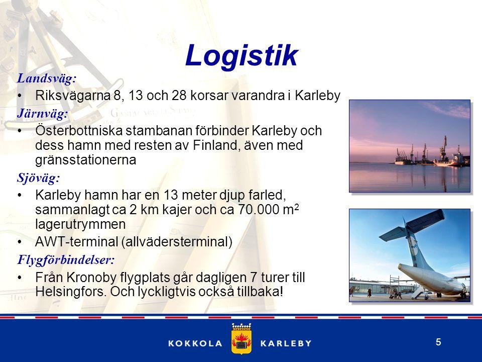 5 Logistik Landsväg: Riksvägarna 8, 13 och 28 korsar varandra i Karleby Järnväg: Österbottniska stambanan förbinder Karleby och dess hamn med resten av Finland, även med gränsstationerna Sjöväg: Karleby hamn har en 13 meter djup farled, sammanlagt ca 2 km kajer och ca 70.000 m 2 lagerutrymmen AWT-terminal (allvädersterminal) Flygförbindelser: Från Kronoby flygplats går dagligen 7 turer till Helsingfors.