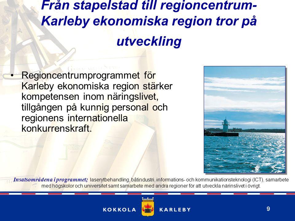 9 Från stapelstad till regioncentrum- Karleby ekonomiska region tror på utveckling Regioncentrumprogrammet för Karleby ekonomiska region stärker kompetensen inom näringslivet, tillgången på kunnig personal och regionens internationella konkurrenskraft.