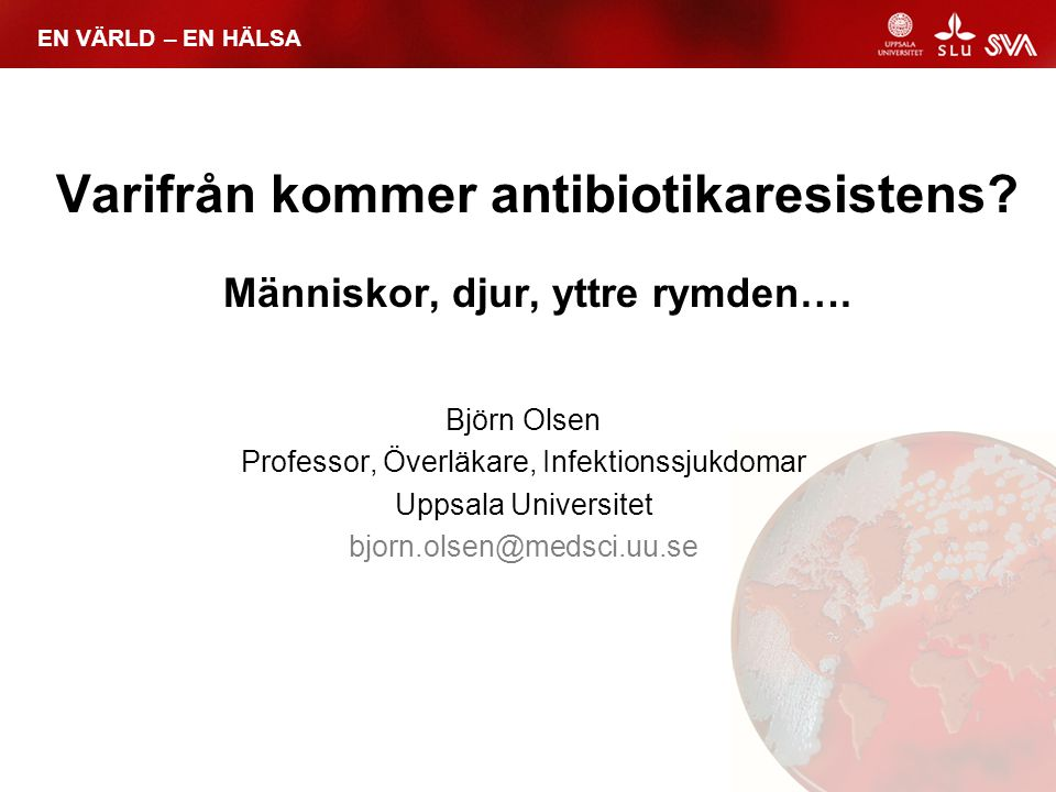 EN VÄRLD – EN HÄLSA Antibiotikaresistens Antibiotika i 70 år Urgammalt fenomen MRSA, VRE, ESBL, CTXM, AMP, TEM, SHV, TET, NDM, ETC, ETC, ETC……….