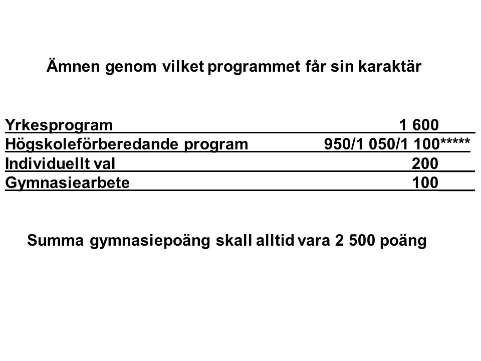 Ämnen genom vilket programmet får sin karaktär Yrkesprogram 1 600____ Högskoleförberedande program 950/1 050/1 100***** Individuellt val 200____ Gymnasiearbete 100____ Summa gymnasiepoäng skall alltid vara 2 500 poäng