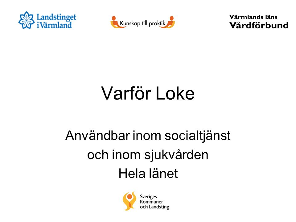 Varför Loke Användbar inom socialtjänst och inom sjukvården Hela länet