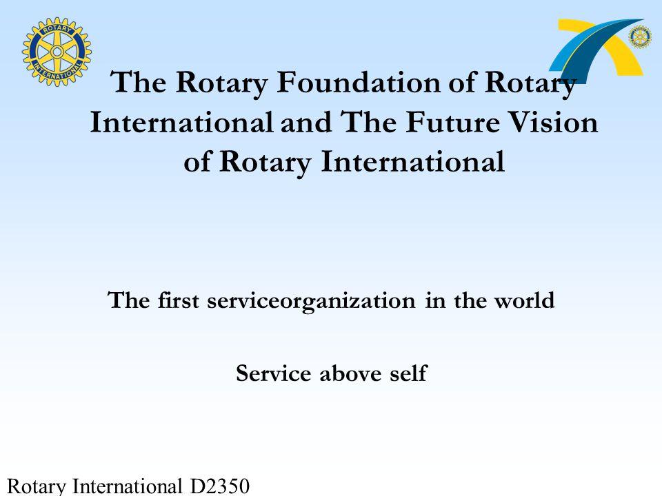 Rotary International D2350 The Rotary Foundation of Rotary International and The Future Vision of Rotary International The first serviceorganization i
