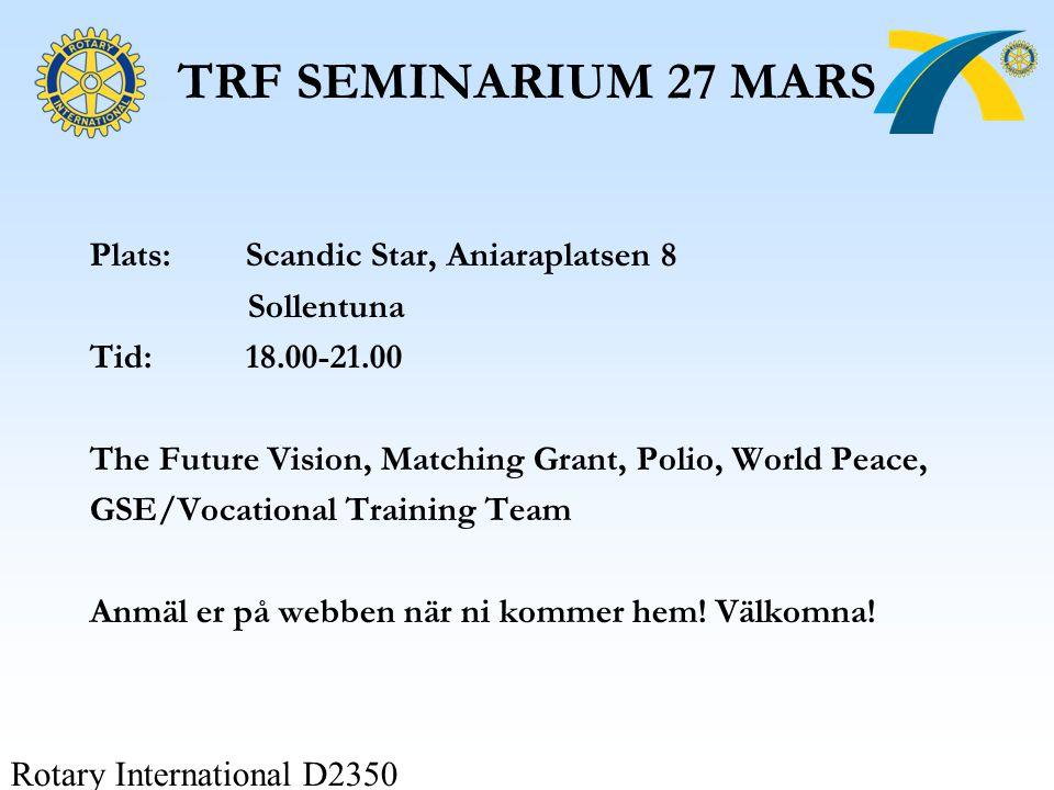 Rotary International D2350 TRF SEMINARIUM 27 MARS Plats:Scandic Star, Aniaraplatsen 8 Sollentuna Tid:18.00-21.00 The Future Vision, Matching Grant, Po