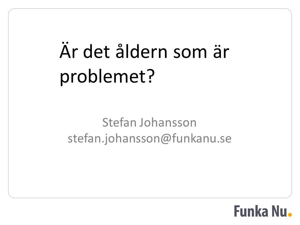 Stefan Johansson stefan.johansson@funkanu.se Är det åldern som är problemet
