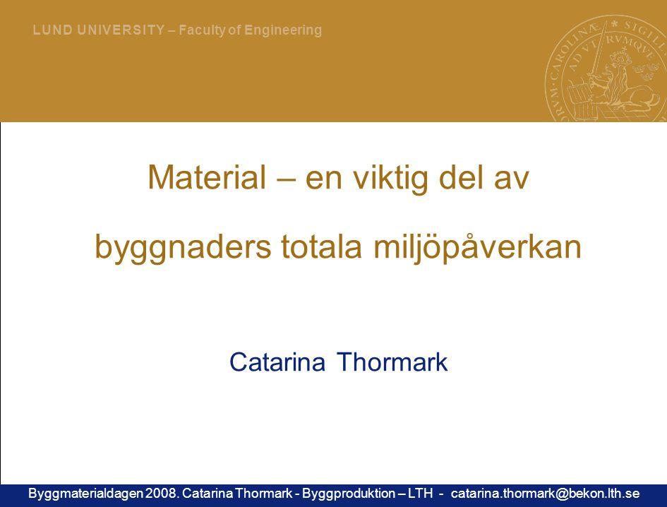 1 L U N D U N I V E R S I T Y – Faculty of Engineering Material – en viktig del av byggnaders totala miljöpåverkan Catarina Thormark Byggmaterialdagen 2008.