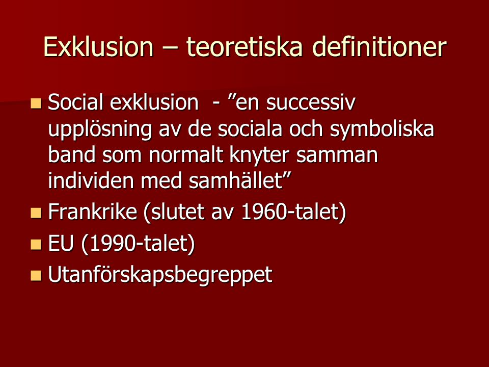 Exklusion – teoretiska definitioner Social exklusion - en successiv upplösning av de sociala och symboliska band som normalt knyter samman individen med samhället Social exklusion - en successiv upplösning av de sociala och symboliska band som normalt knyter samman individen med samhället Frankrike (slutet av 1960-talet) Frankrike (slutet av 1960-talet) EU (1990-talet) EU (1990-talet) Utanförskapsbegreppet Utanförskapsbegreppet