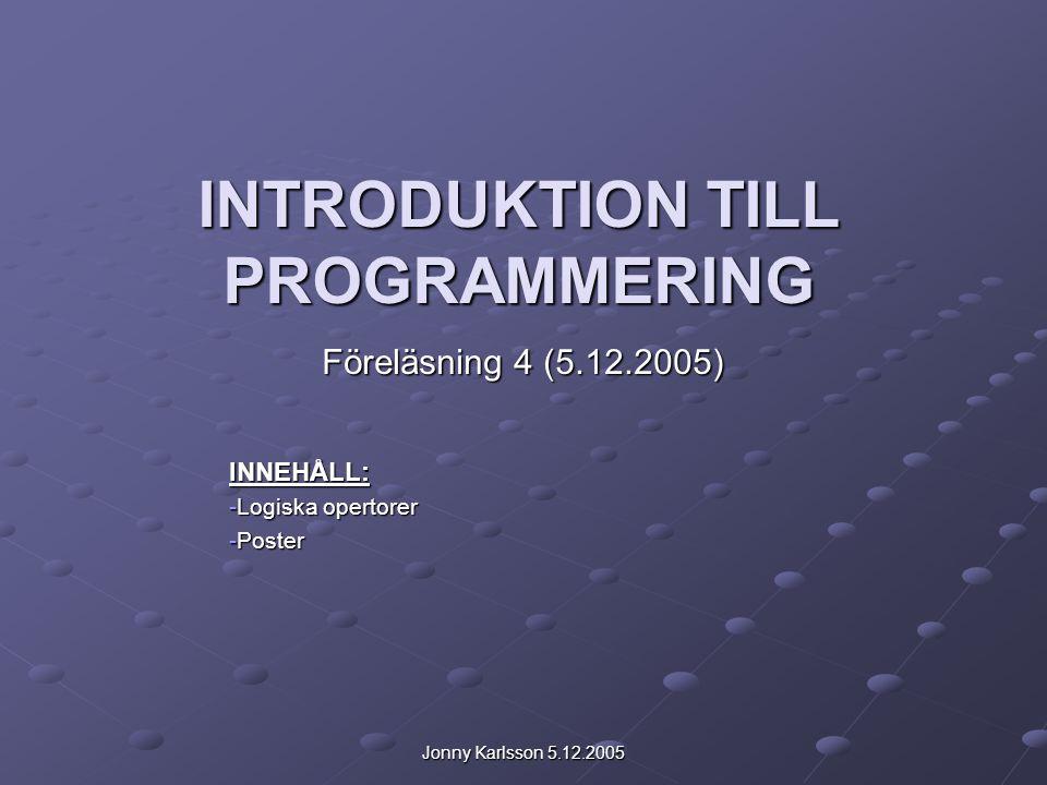 Jonny Karlsson 5.12.2005 INTRODUKTION TILL PROGRAMMERING Föreläsning 4 (5.12.2005) INNEHÅLL: -Logiska opertorer -Poster