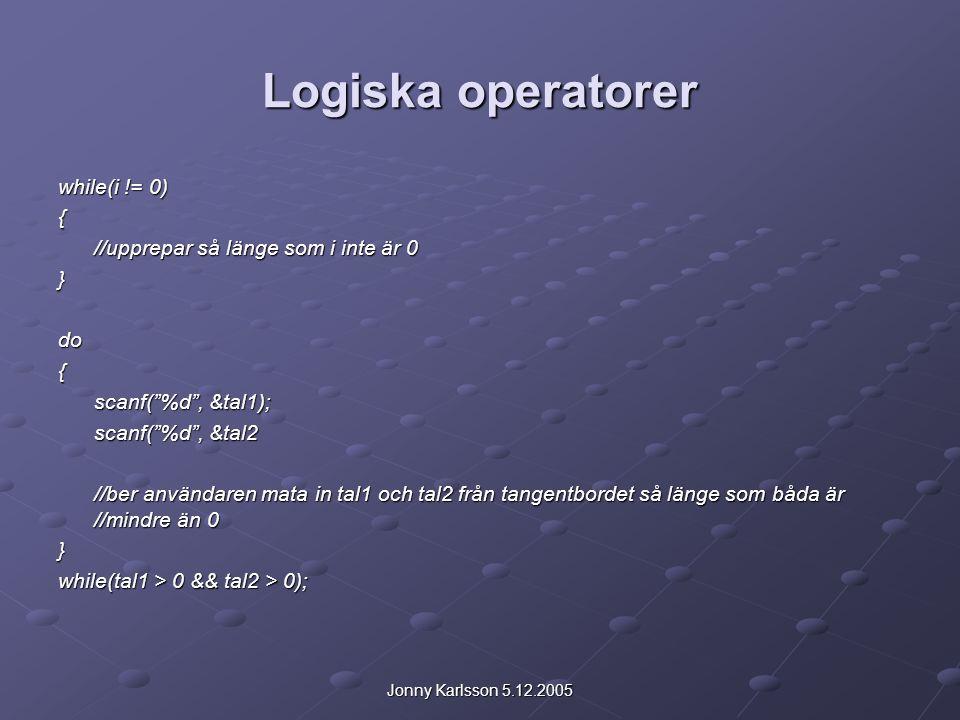 Jonny Karlsson 5.12.2005 Logiska operatorer while(i != 0) { //upprepar så länge som i inte är 0 }do{ scanf( %d , &tal1); scanf( %d , &tal2 //ber användaren mata in tal1 och tal2 från tangentbordet så länge som båda är //mindre än 0 } while(tal1 > 0 && tal2 > 0);