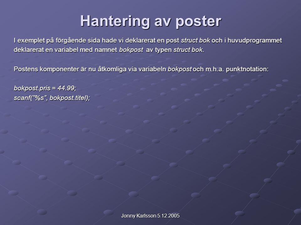 Jonny Karlsson 5.12.2005 Hantering av poster I exemplet på förgående sida hade vi deklarerat en post struct bok och i huvudprogrammet deklarerat en variabel med namnet bokpost av typen struct bok.