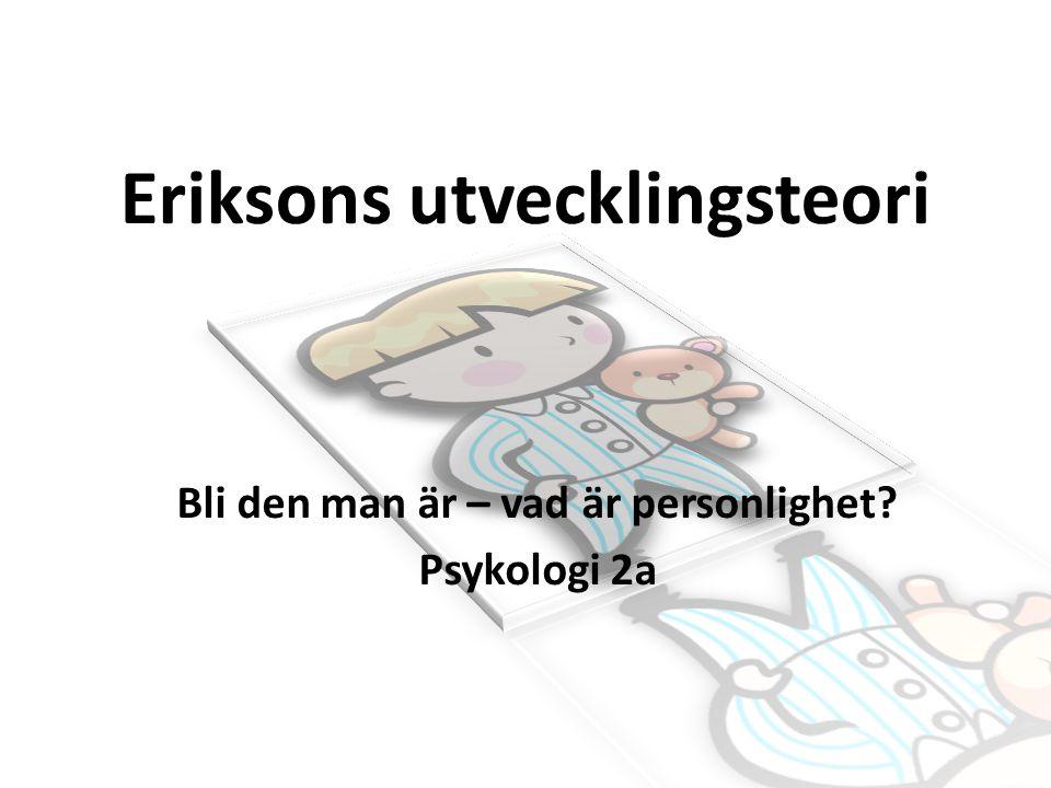 Eriksons utvecklingsteori Bli den man är – vad är personlighet? Psykologi 2a