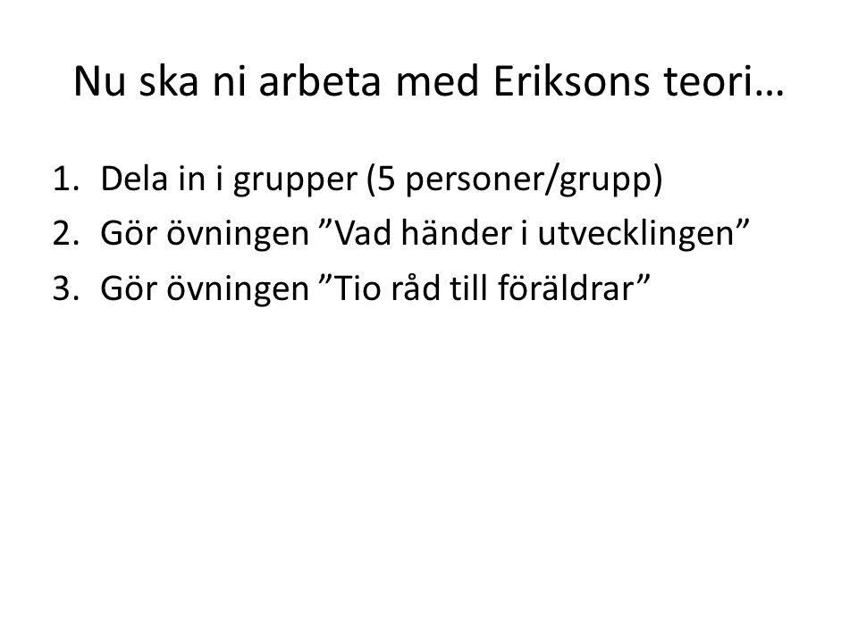 """Nu ska ni arbeta med Eriksons teori… 1.Dela in i grupper (5 personer/grupp) 2.Gör övningen """"Vad händer i utvecklingen"""" 3.Gör övningen """"Tio råd till fö"""