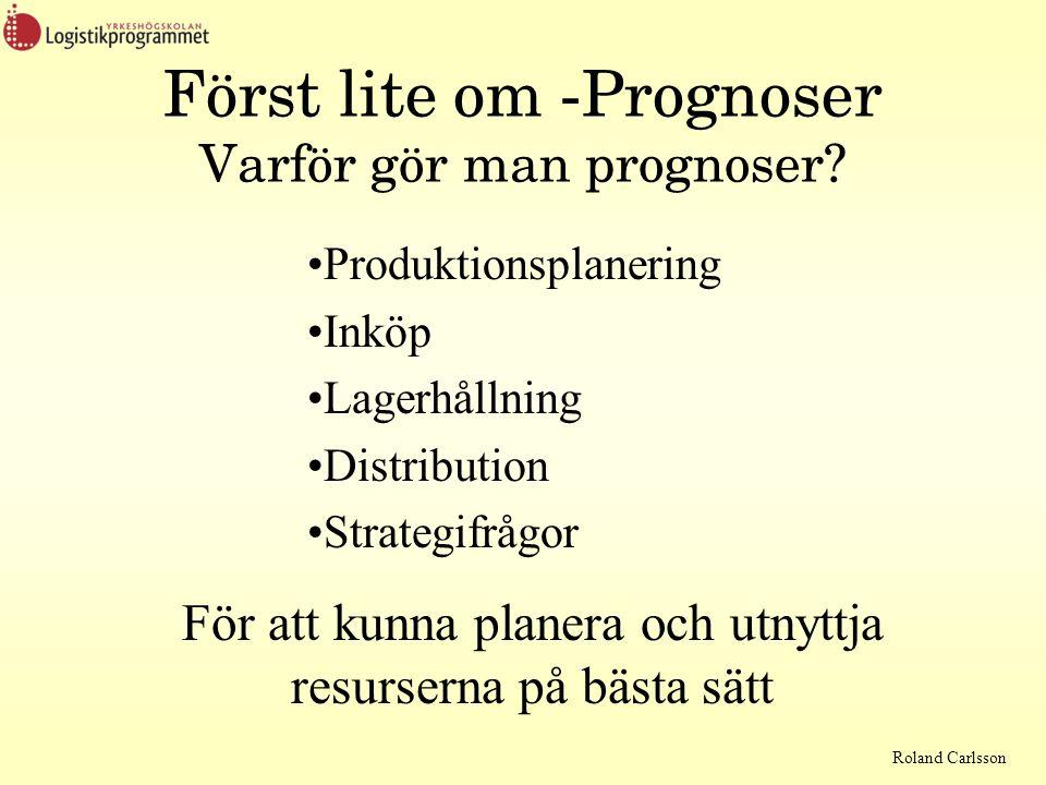 Roland Carlsson Först lite om -Prognoser Varför gör man prognoser? Produktionsplanering Inköp Lagerhållning Distribution Strategifrågor För att kunna