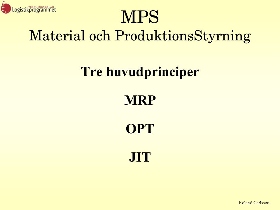 Roland Carlsson MPS Material och ProduktionsStyrning Tre huvudprinciper MRP OPT JIT