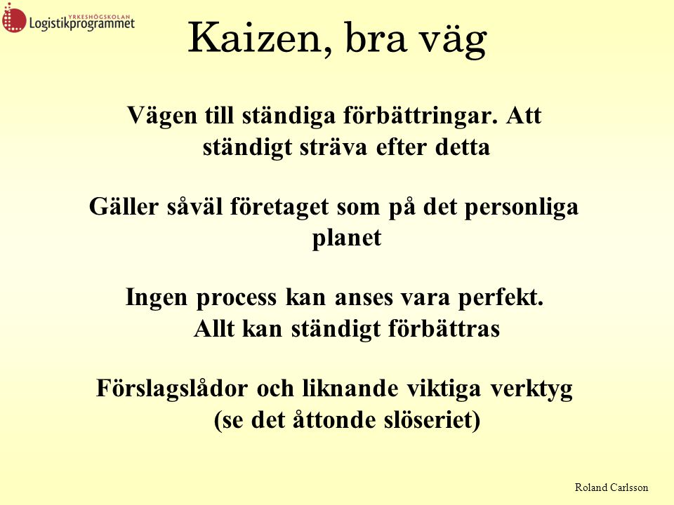Roland Carlsson Kaizen, bra väg Vägen till ständiga förbättringar. Att ständigt sträva efter detta Gäller såväl företaget som på det personliga planet