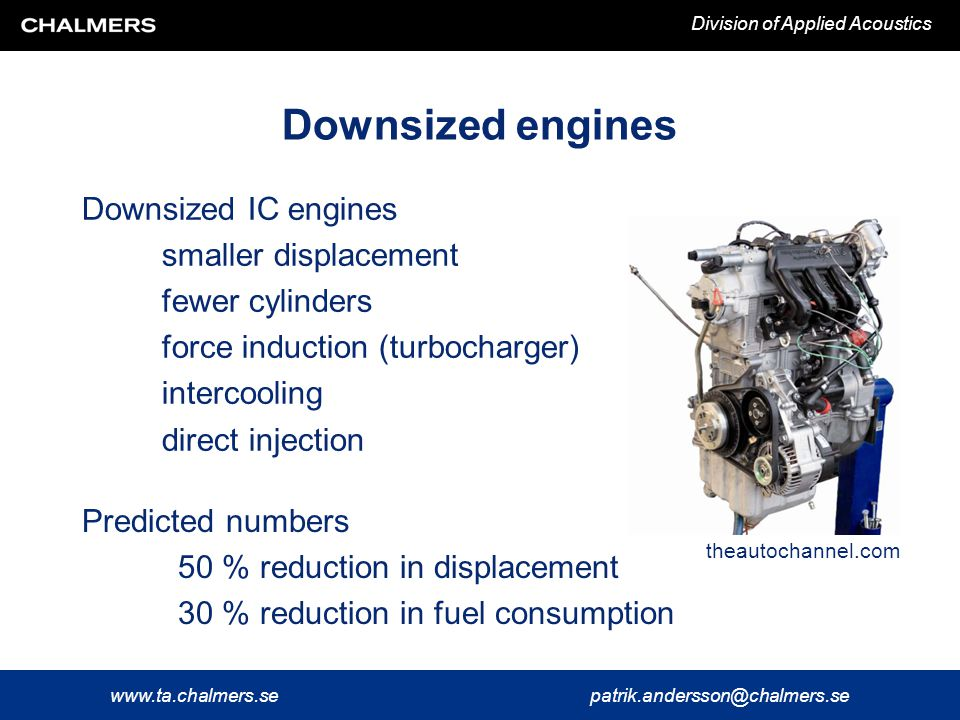 www.ta.chalmers.sepatrik.andersson@chalmers.se Division of Applied Acoustics Downsized engines Downsized IC engines smaller displacement fewer cylinders force induction (turbocharger) intercooling direct injection theautochannel.com Predicted numbers 50 % reduction in displacement 30 % reduction in fuel consumption