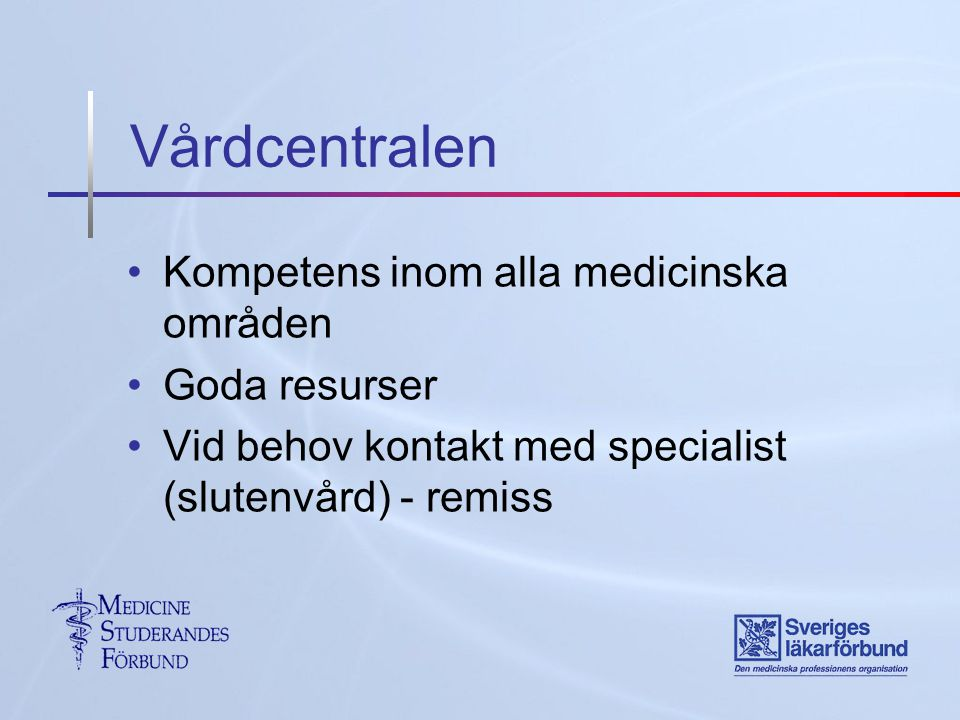 Vårdcentralen Kompetens inom alla medicinska områden Goda resurser Vid behov kontakt med specialist (slutenvård) - remiss