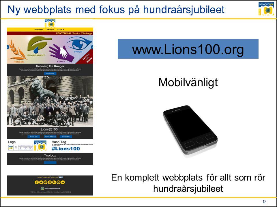 12 Ny webbplats med fokus på hundraårsjubileet www.Lions100.org Mobilvänligt En komplett webbplats för allt som rör hundraårsjubileet