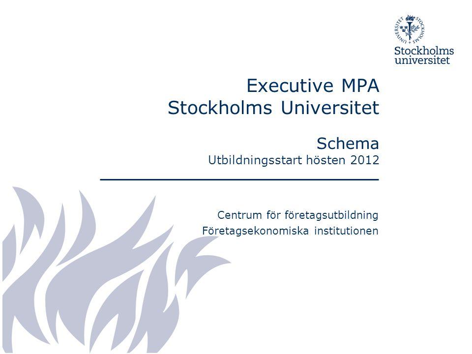 Executive MPA Stockholms Universitet Schema Utbildningsstart hösten 2012 Centrum för företagsutbildning Företagsekonomiska institutionen