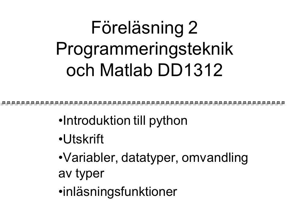 Föreläsning 2 Programmeringsteknik och Matlab DD1312 Introduktion till python Utskrift Variabler, datatyper, omvandling av typer inläsningsfunktioner