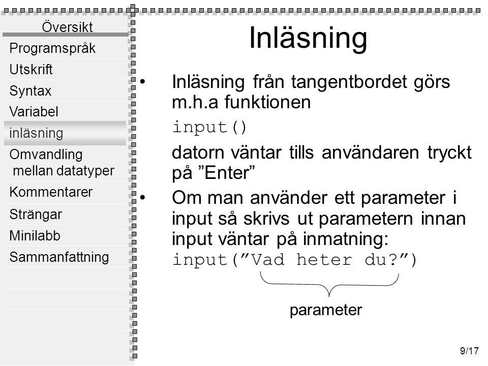 Översikt Programspråk Utskrift Syntax Variabel inläsning Omvandling mellan datatyper Kommentarer Strängar Minilabb Sammanfattning 9/17 Inläsning Inläsning från tangentbordet görs m.h.a funktionen input() datorn väntar tills användaren tryckt på Enter Om man använder ett parameter i input så skrivs ut parametern innan input väntar på inmatning: input( Vad heter du? ) parameter