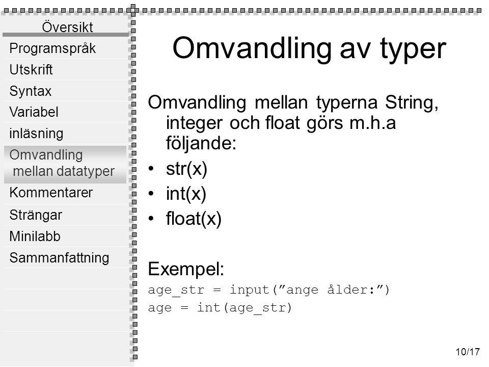 Översikt Programspråk Utskrift Syntax Variabel inläsning Omvandling mellan datatyper Kommentarer Strängar Minilabb Sammanfattning 10/17 Omvandling av typer Omvandling mellan typerna String, integer och float görs m.h.a följande: str(x) int(x) float(x) Exempel: age_str = input( ange ålder: ) age = int(age_str)