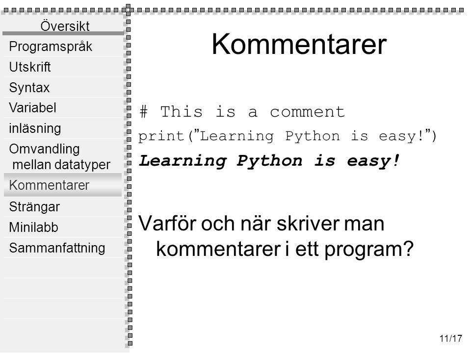 Översikt Programspråk Utskrift Syntax Variabel inläsning Omvandling mellan datatyper Kommentarer Strängar Minilabb Sammanfattning 11/17 Kommentarer # This is a comment print( Learning Python is easy.