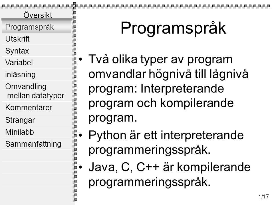 Översikt Programspråk Utskrift Syntax Variabel inläsning Omvandling mellan datatyper Kommentarer Strängar Minilabb Sammanfattning 1/17 Programspråk Två olika typer av program omvandlar högnivå till lågnivå program: Interpreterande program och kompilerande program.