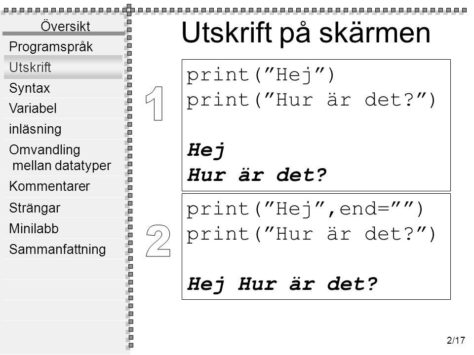 Översikt Programspråk Utskrift Syntax Variabel inläsning Omvandling mellan datatyper Kommentarer Strängar Minilabb Sammanfattning 2/17 Utskrift på skärmen print( Hej ,end= ) print( Hur är det? ) Hej Hur är det.
