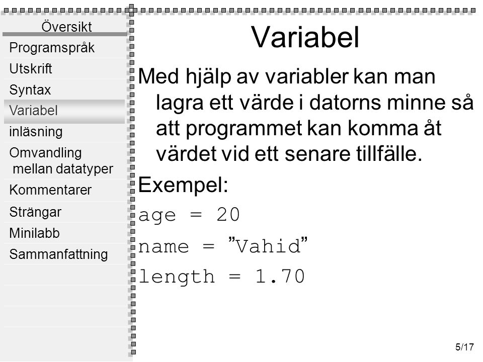 Översikt Programspråk Utskrift Syntax Variabel inläsning Omvandling mellan datatyper Kommentarer Strängar Minilabb Sammanfattning 5/17 Variabel Med hjälp av variabler kan man lagra ett värde i datorns minne så att programmet kan komma åt värdet vid ett senare tillfälle.