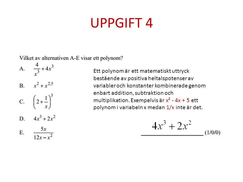 UPPGIFT 4 Ett polynom är ett matematiskt uttryck bestående av positiva heltalspotenser av variabler och konstanter kombinerade genom enbart addition, subtraktion och multiplikation.