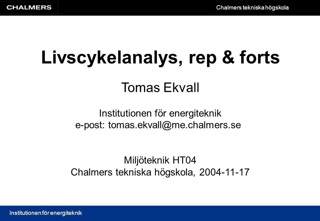 Chalmers tekniska högskola Institutionen för energiteknik Livscykelanalys, rep & forts Tomas Ekvall Institutionen för energiteknik e-post: tomas.ekval