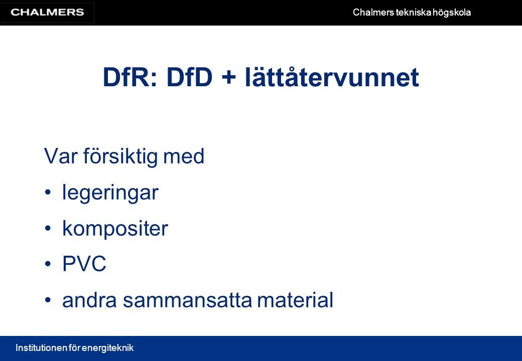 Chalmers tekniska högskola Institutionen för energiteknik DfR: DfD + lättåtervunnet Var försiktig med legeringar kompositer PVC andra sammansatta mate